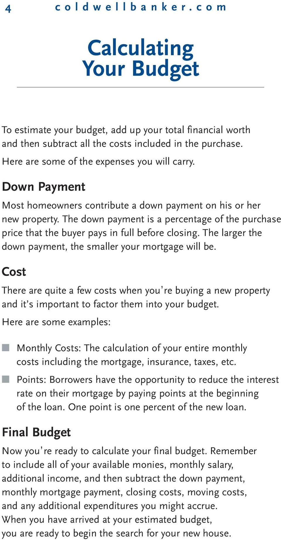 The down payment is a percentage of the purchase price that the buyer pays in full before closing. The larger the down payment, the smaller your mortgage will be.