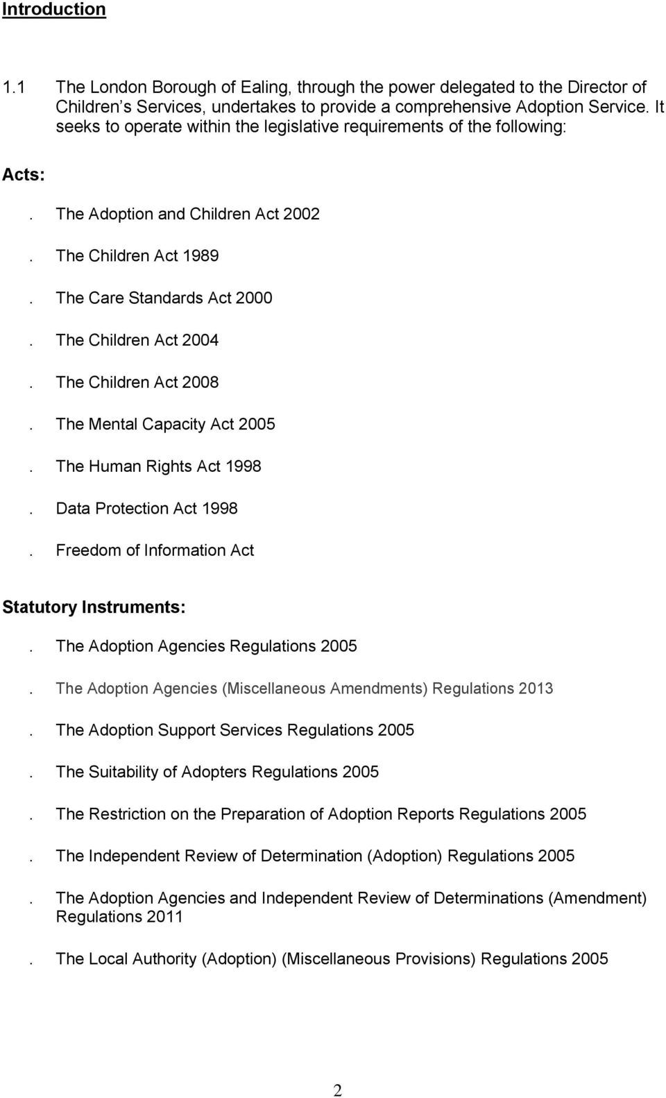 The Children Act 2008. The Mental Capacity Act 2005. The Human Rights Act 1998. Data Protection Act 1998. Freedom of Information Act Statutory Instruments:. The Adoption Agencies Regulations 2005.