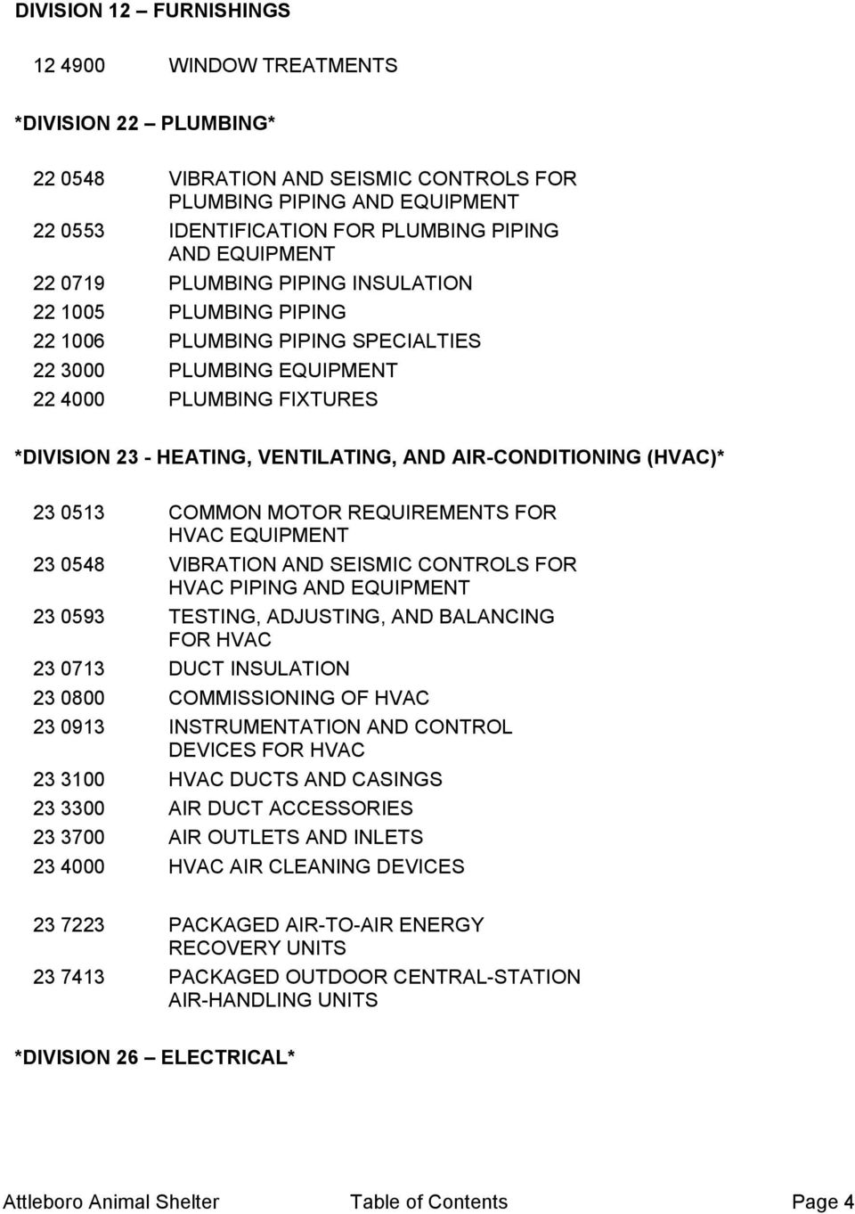 AIR-CONDITIONING (HVAC)* 23 0513 COMMON MOTOR REQUIREMENTS FOR HVAC EQUIPMENT 23 0548 VIBRATION AND SEISMIC CONTROLS FOR HVAC PIPING AND EQUIPMENT 23 0593 TESTING, ADJUSTING, AND BALANCING FOR HVAC