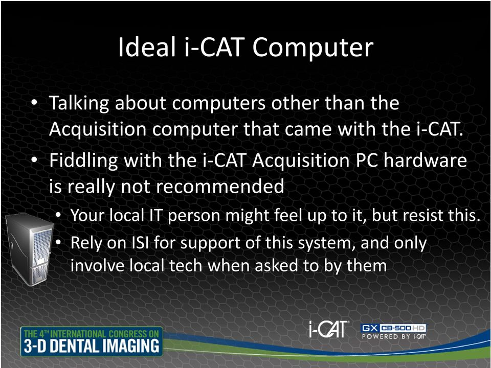 Fiddling with the i CAT Acquisition PC hardware is really not recommended Your local