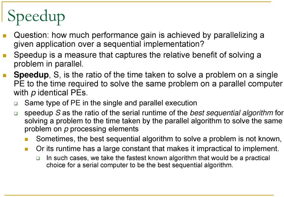 Speedup, S, is the ratio of the time taken to solve a problem on a single PE to the time required to solve the same problem on a parallel computer with p identical PEs.