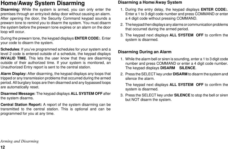 You must disarm the system before the prewarn tone expires or an alarm on the door loop will occur. During the prewarn tone, the keypad displays ENTER CODE:. Enter your code to disarm the system.