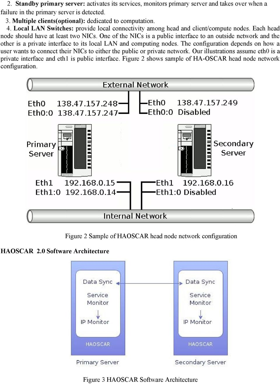 One of the NICs is a public interface to an outside network and the other is a private interface to its local LAN and computing nodes.