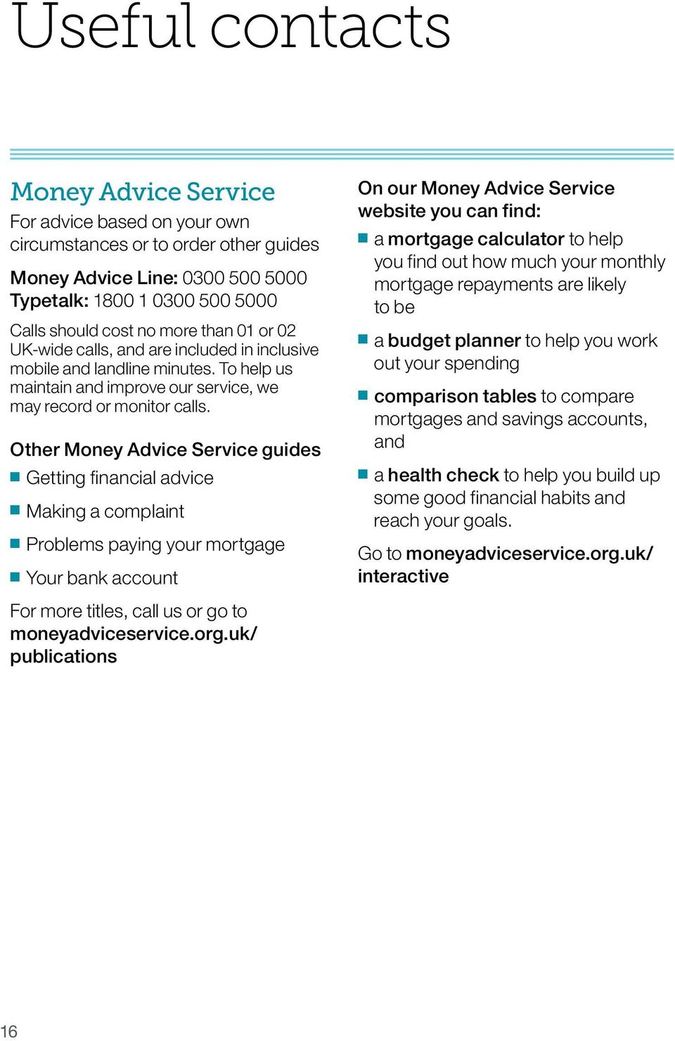 Other Money Advice Service guides Getting financial advice Making a complaint Problems paying your mortgage Your bank account On our Money Advice Service website you can find: a mortgage calculator