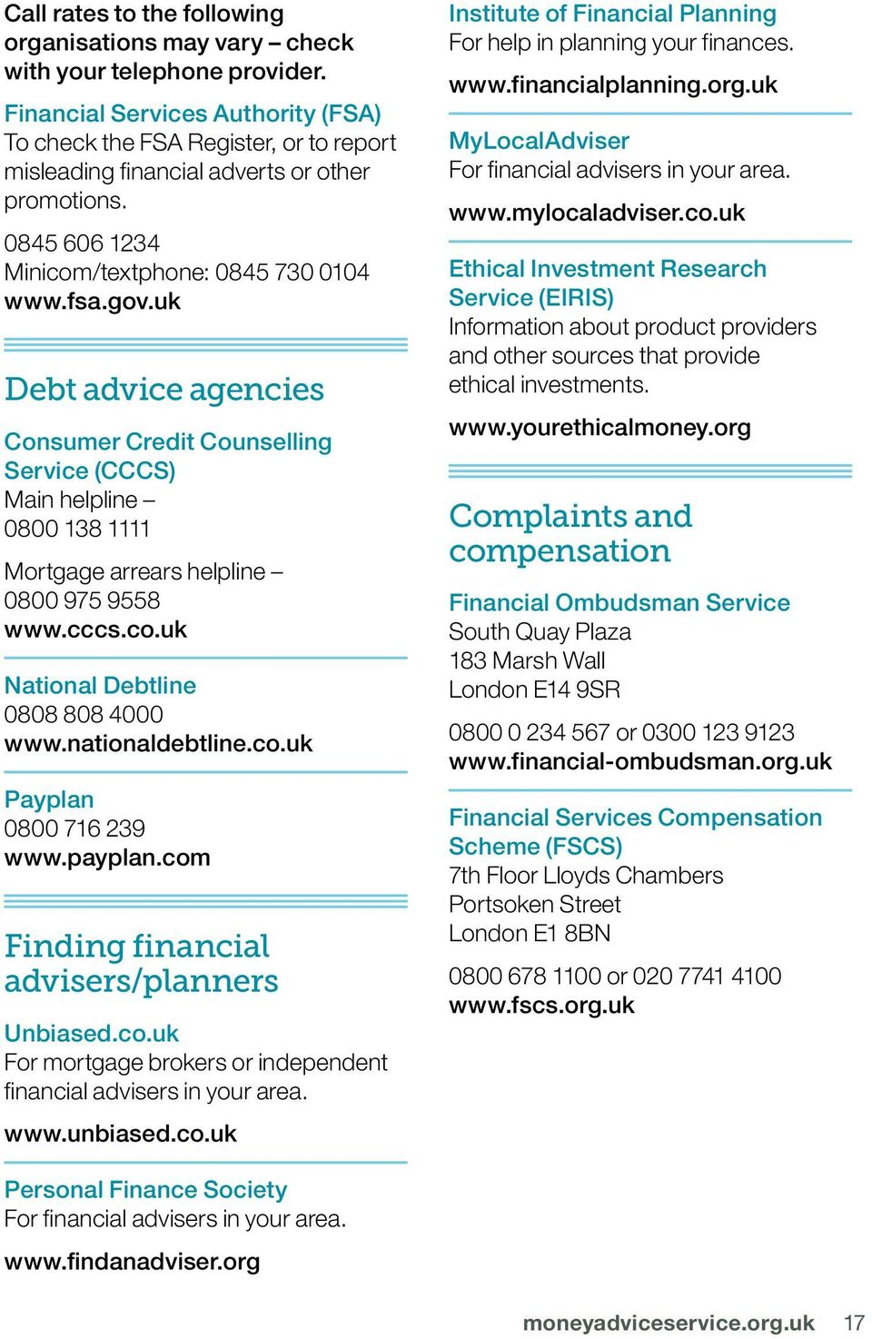 uk Debt advice agencies Consumer Credit Counselling Service (CCCS) Main helpline 0800 138 1111 Mortgage arrears helpline 0800 975 9558 www.cccs.co.uk National Debtline 0808 808 4000 www.