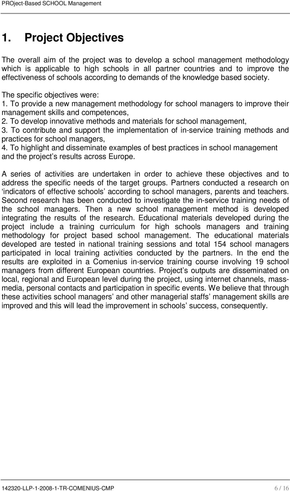 To provide a new management methodology for school managers to improve their management skills and competences, 2. To develop innovative methods and materials for school management, 3.