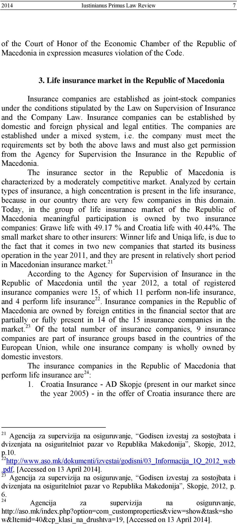 Law. Insurance companies can be established by domestic and foreign physical and legal entities. The companies are established under a mixed system, i.e. the company must meet the requirements set by both the above laws and must also get permission from the Agency for Supervision the Insurance in the Republic of Macedonia.