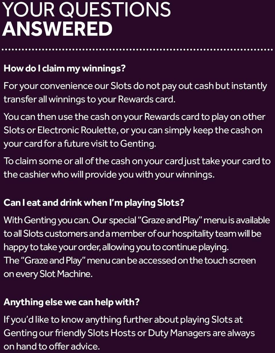 To claim some or all of the cash on your card just take your card to the cashier who will provide you with your winnings. Can I eat and drink when I m playing Slots? With Genting you can.