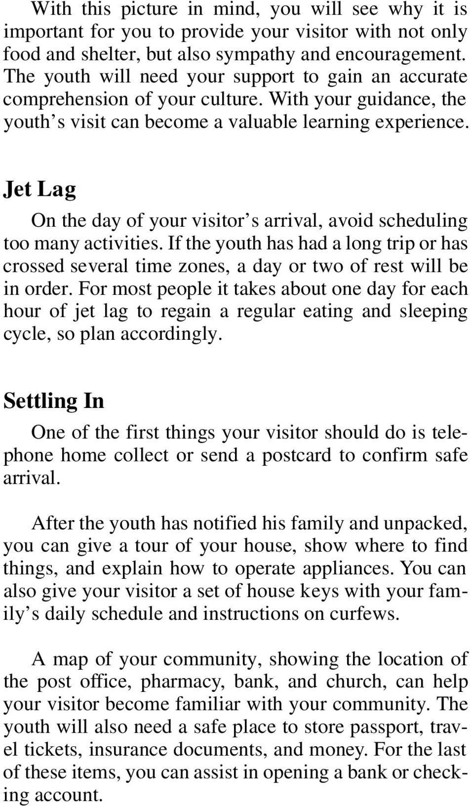 Jet Lag On the day of your visitor s arrival, avoid scheduling too many activities. If the youth has had a long trip or has crossed several time zones, a day or two of rest will be in order.