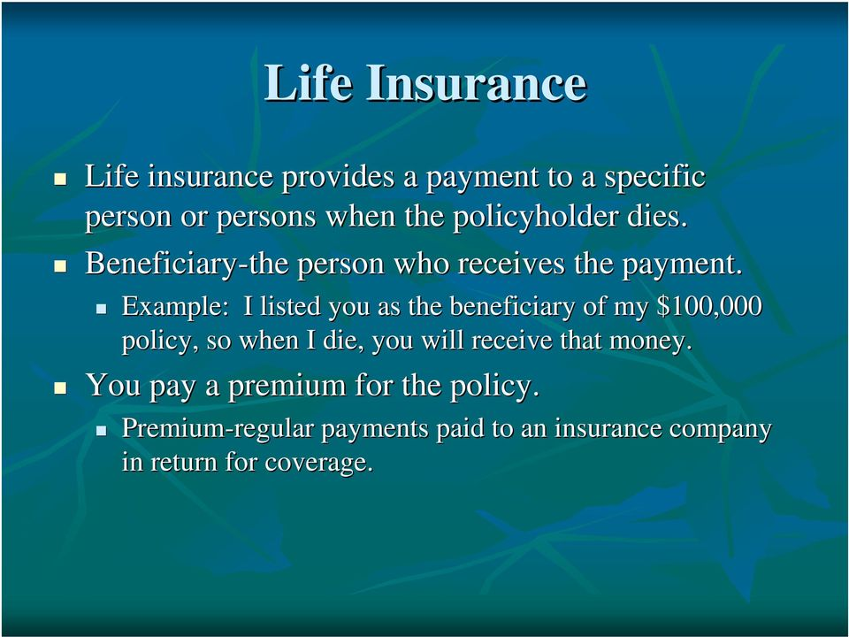 Example: I listed you as the beneficiary of my $100,000 policy, so when I die, you will receive