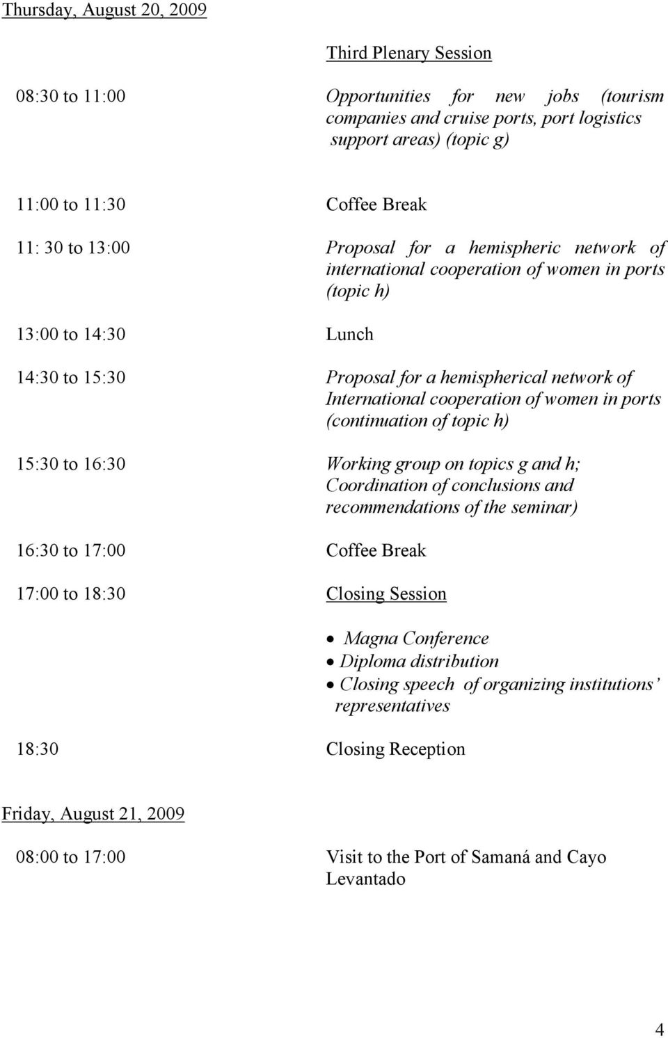 cooperation of women in ports (continuation of topic h) 15:30 to 16:30 Working group on topics g and h; Coordination of conclusions and recommendations of the seminar) 16:30 to 17:00 Coffee Break