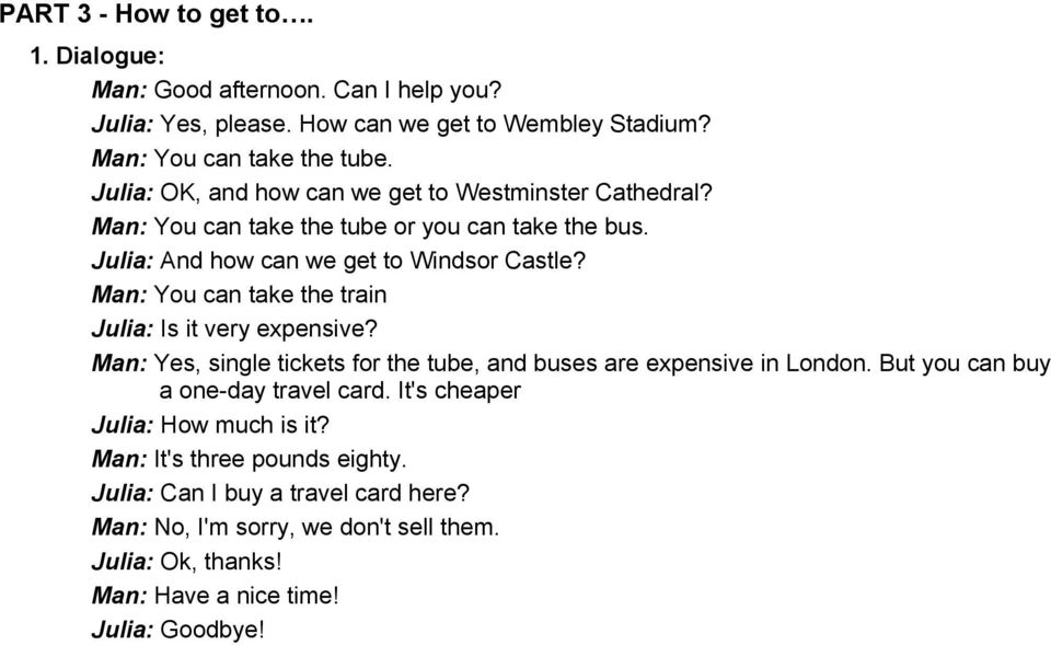 Man: You can take the train Julia: Is it very expensive? Man: Yes, single tickets for the tube, and buses are expensive in London. But you can buy a one-day travel card.
