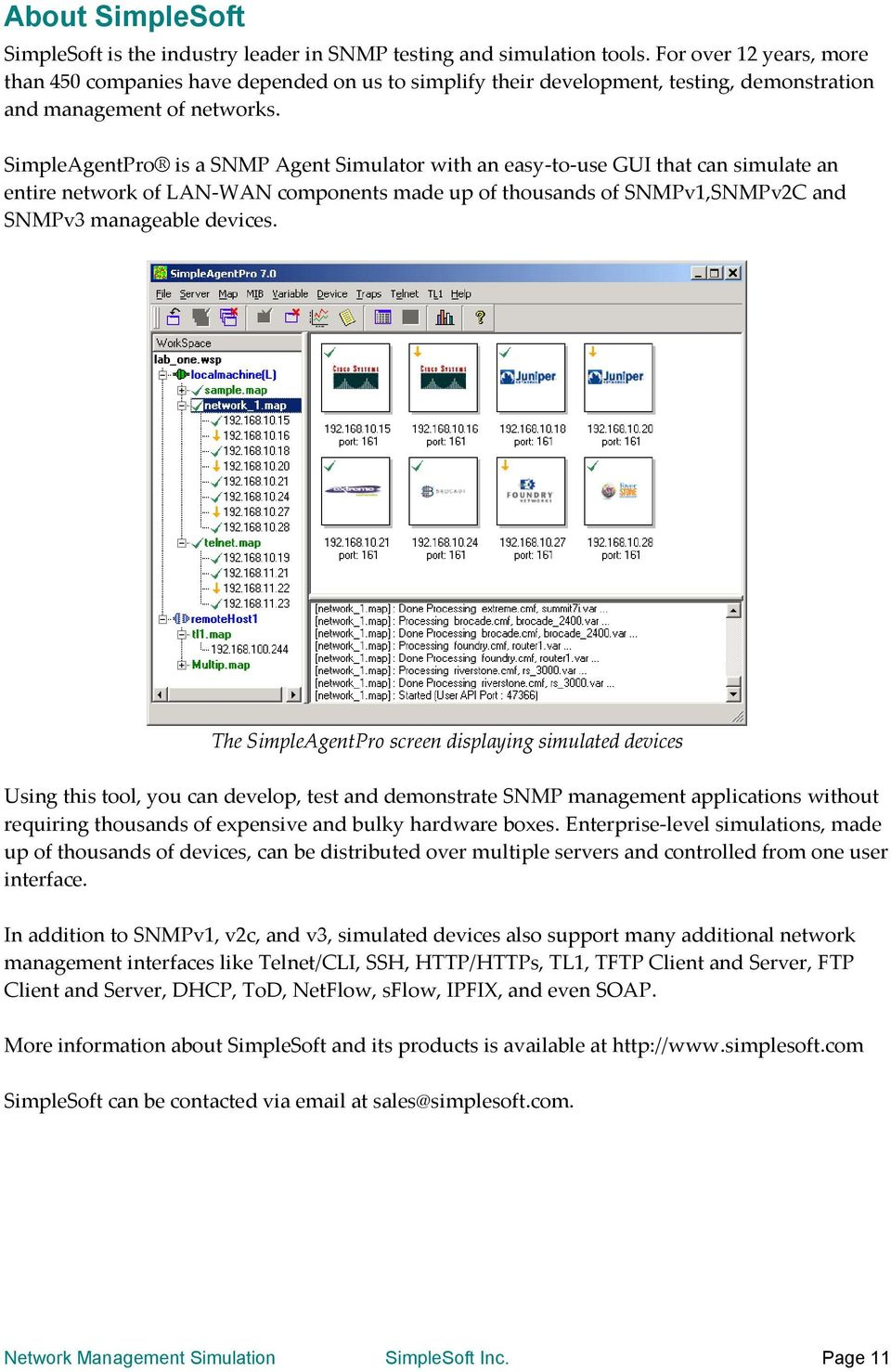 SimpleAgentPro is a SNMP Agent Simulator with an easy-to-use GUI that can simulate an entire network of LAN-WAN components made up of thousands of SNMPv1,SNMPv2C and SNMPv3 manageable devices.