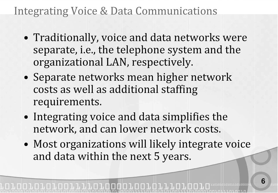 Integrating voice and data simplifies the network, and can lower network costs.