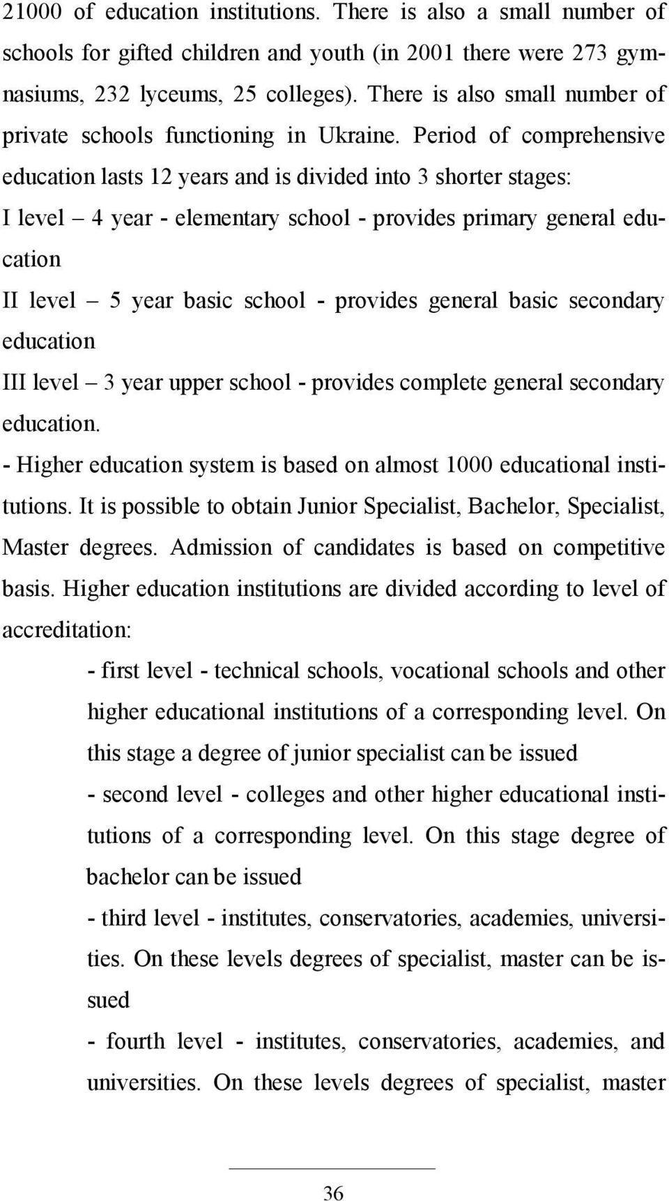 Period of comprehensive education lasts 12 years and is divided into 3 shorter stages: I level 4 year - elementary school - provides primary general education II level 5 year basic school - provides