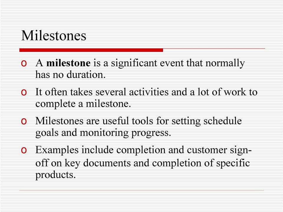 o Milestones are useful tools for setting schedule goals and monitoring progress.