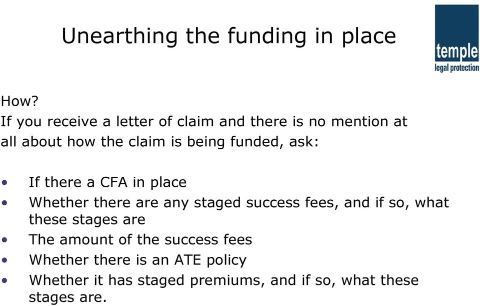 funded, ask: If there a CFA in place Whether there are any staged success fees, and if so,