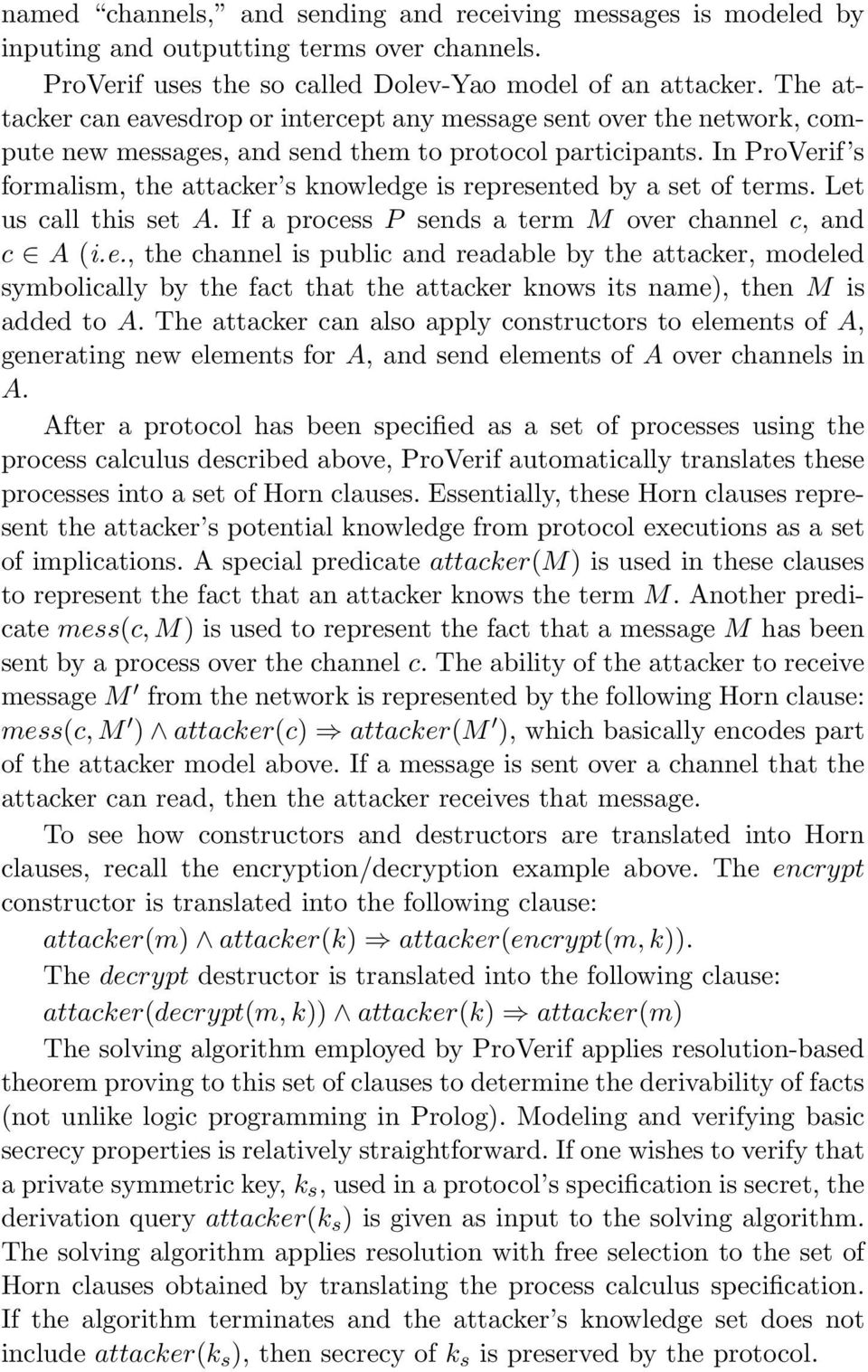 In ProVerif s formalism, the attacker s knowledge is represented by a set of terms. Let us call this set A. If a process P sends a term M over channel c, and c A (i.e., the channel is public and readable by the attacker, modeled symbolically by the fact that the attacker knows its name), then M is added to A.