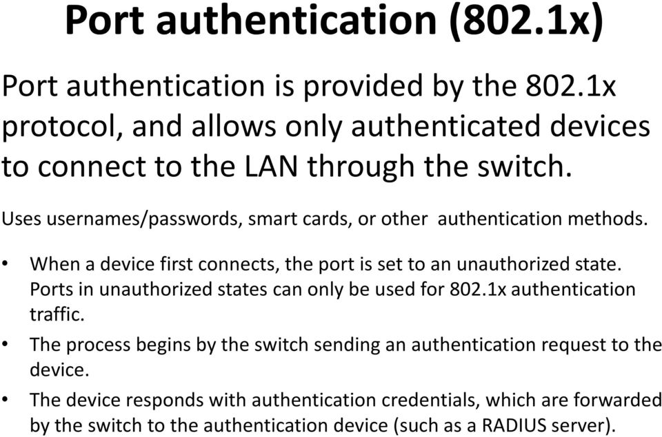Uses usernames/passwords, smart cards, or other authentication methods. When a device first connects, the port is set to an unauthorized state.