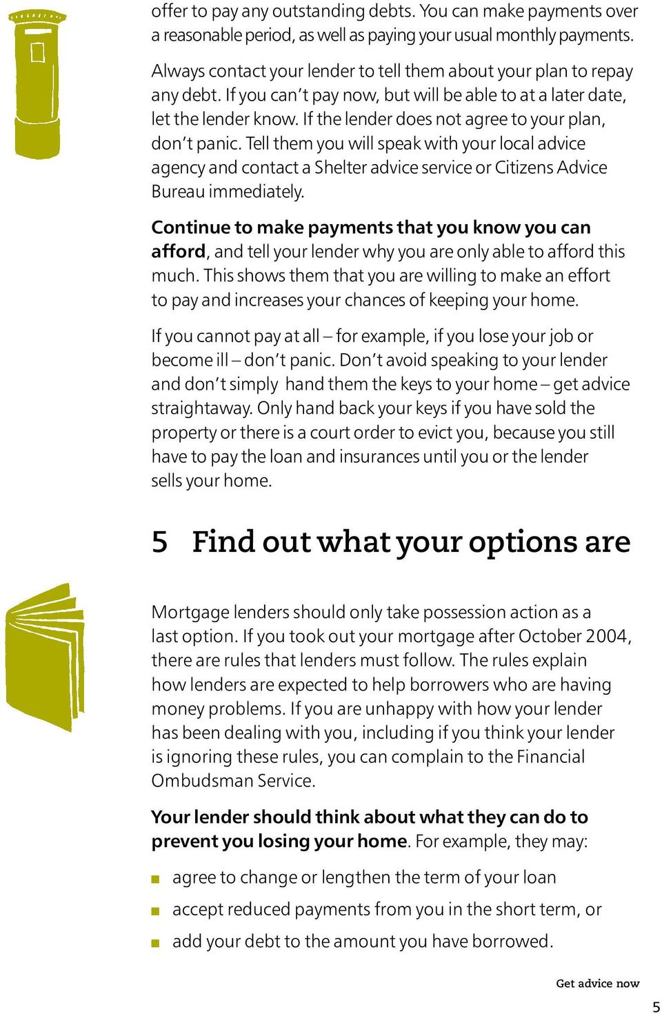 If the lender does not agree to your plan, don t panic. Tell them you will speak with your local advice agency and contact a Shelter advice service or Citizens Advice Bureau immediately.