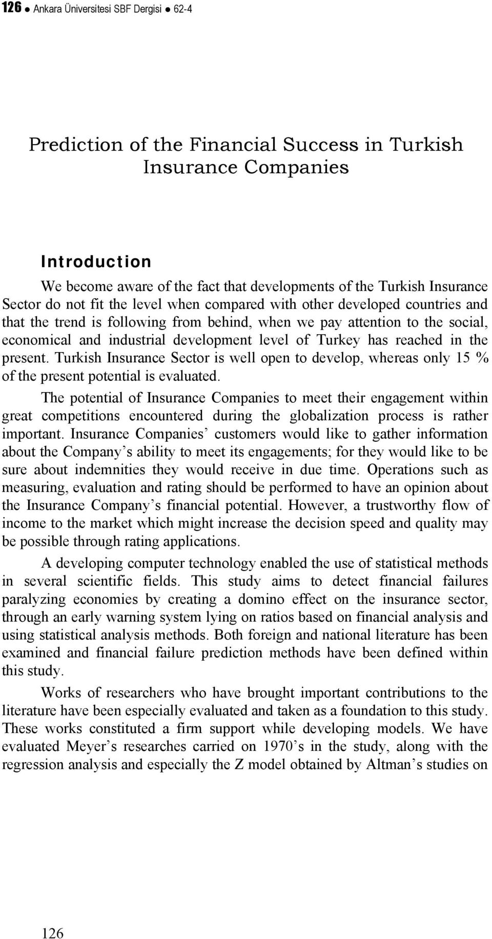 Turkey has reached in the present. Turkish Insurance Sector is well open to develop, whereas only 15 % of the present potential is evaluated.