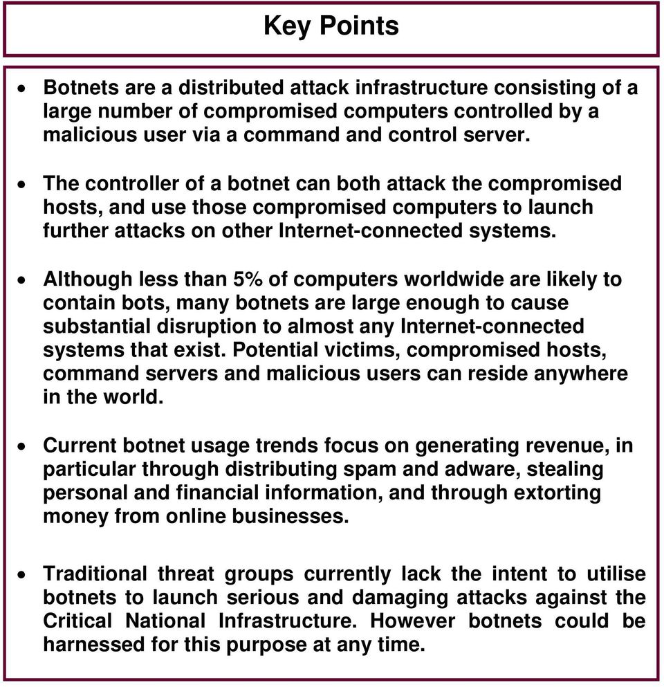 Although less than 5% of computers worldwide are likely to contain bots, many botnets are large enough to cause substantial disruption to almost any Internet-connected systems that exist.