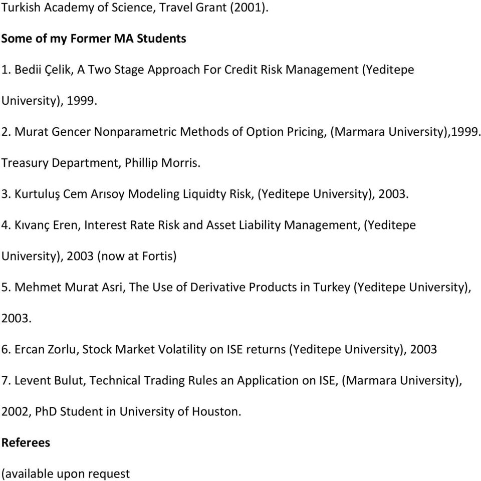 Kıvanç Eren, Interest Rate Risk and Asset Liability Management, (Yeditepe University), 2003 (now at Fortis) 5. Mehmet Murat Asri, The Use of Derivative Products in Turkey (Yeditepe University), 2003.