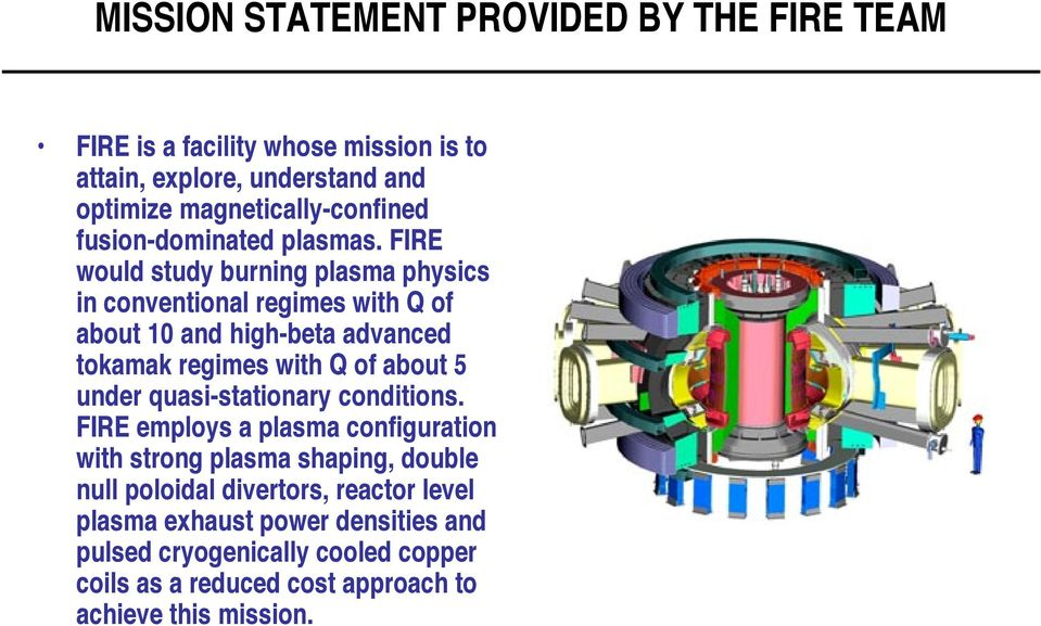 FIRE would study burning plasma physics in conventional regimes with Q of about 10 and high-beta advanced tokamak regimes with Q of about 5 under