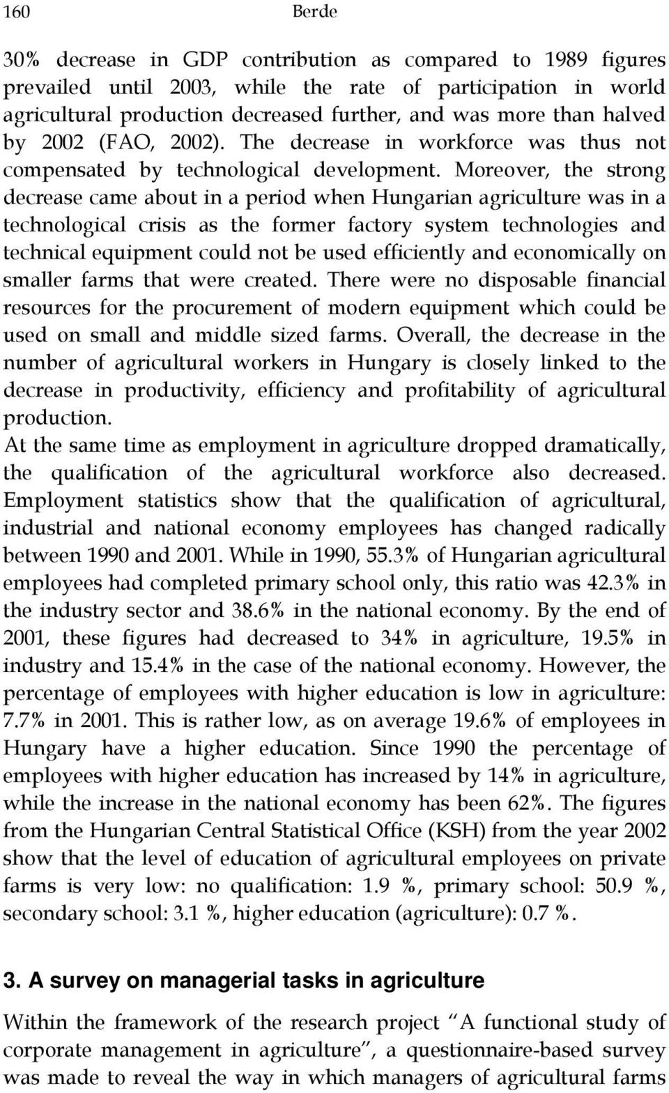 Moreover, the strong decrease came about in a period when Hungarian agriculture was in a technological crisis as the former factory system technologies and technical equipment could not be used