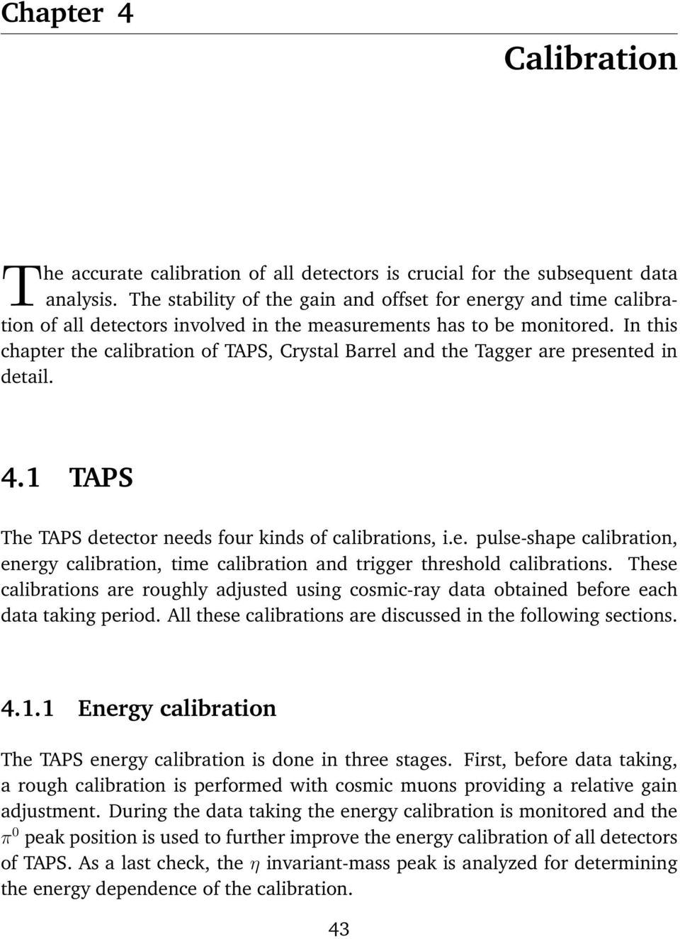 In this chapter the calibration of TAPS, Crystal Barrel and the Tagger are presented in detail. 4.1 TAPS The TAPS detector needs four kinds of calibrations, i.e. pulse-shape calibration, energy calibration, time calibration and trigger threshold calibrations.