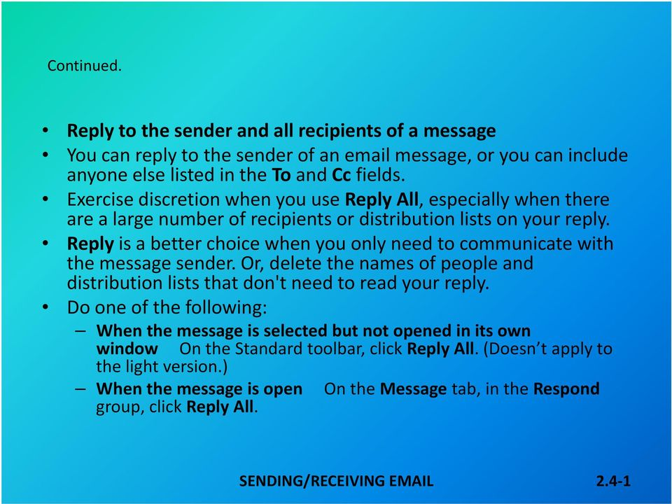 Reply is a better choice when you only need to communicate with the message sender. Or, delete the names of people and distribution lists that don't need to read your reply.