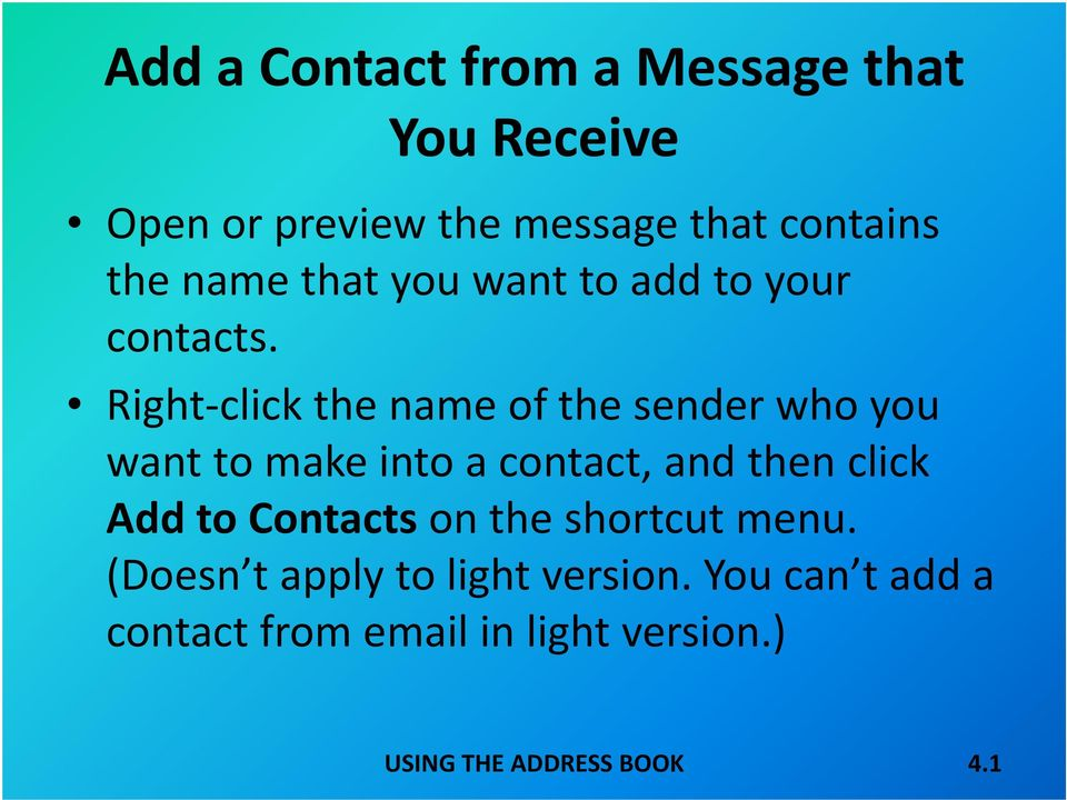 Right click the name of the sender who you want to make into a contact, and then click Add to