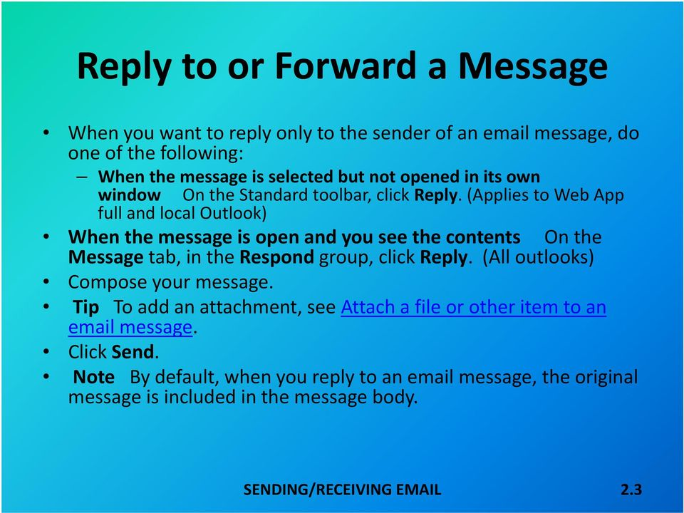 (Applies to Web App full and local Outlook) When the message is open and you see the contents On the Message tab, in the Respond group, click Reply.