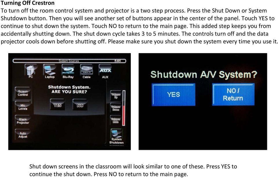 This added step keeps you from accidentally shutting down. The shut down cycle takes 3 to 5 minutes.