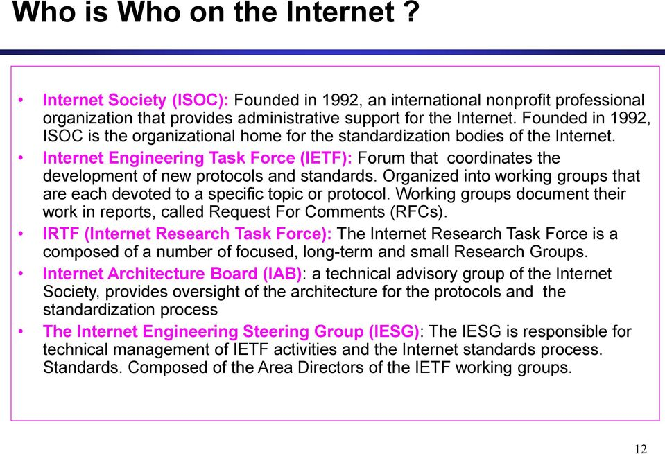 Internet Engineering Task Force (IETF): Forum that coordinates the development of new protocols and standards. Organized into working groups that are each devoted to a specific topic or protocol.