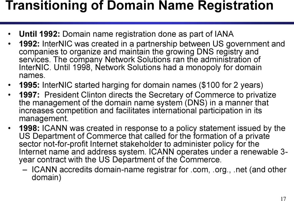 1995: InterNIC started harging for domain names ($100 for 2 years) 1997: President Clinton directs the Secretary of Commerce to privatize the management of the domain name system (DNS) in a manner