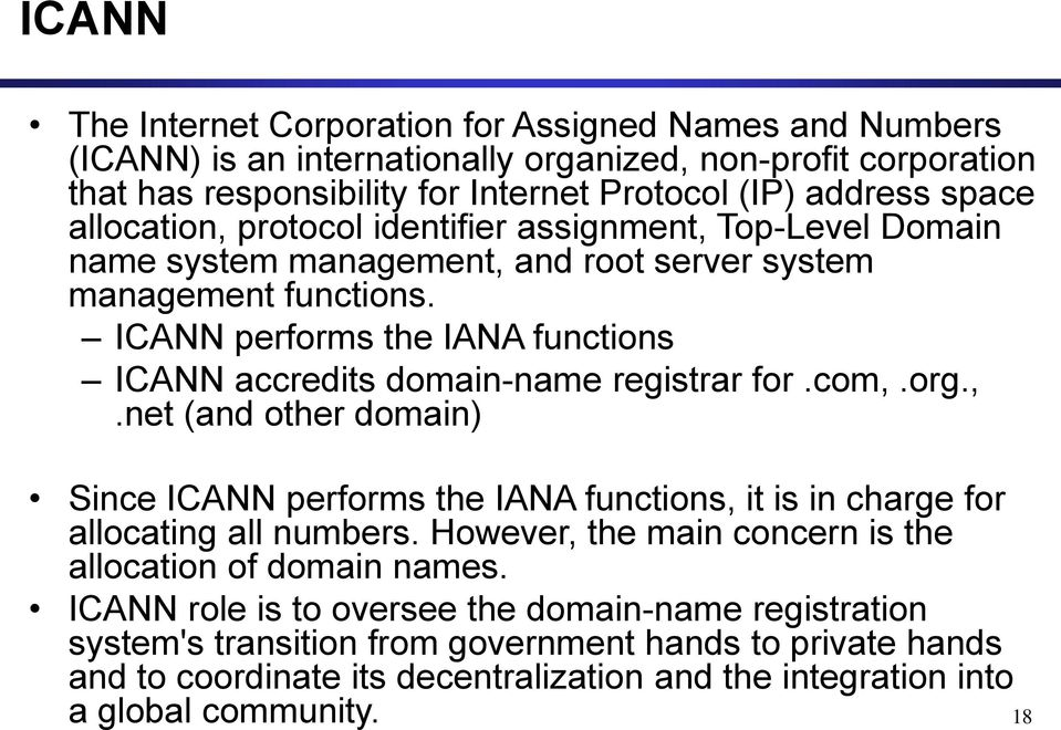 ICANN performs the IANA functions ICANN accredits domain-name registrar for.com,.org.,.net (and other domain) Since ICANN performs the IANA functions, it is in charge for allocating all numbers.