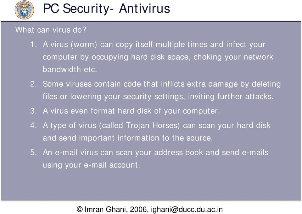Some viruses contain code that inflicts extra damage by deleting files or lowering your security settings, inviting further attacks. 3.
