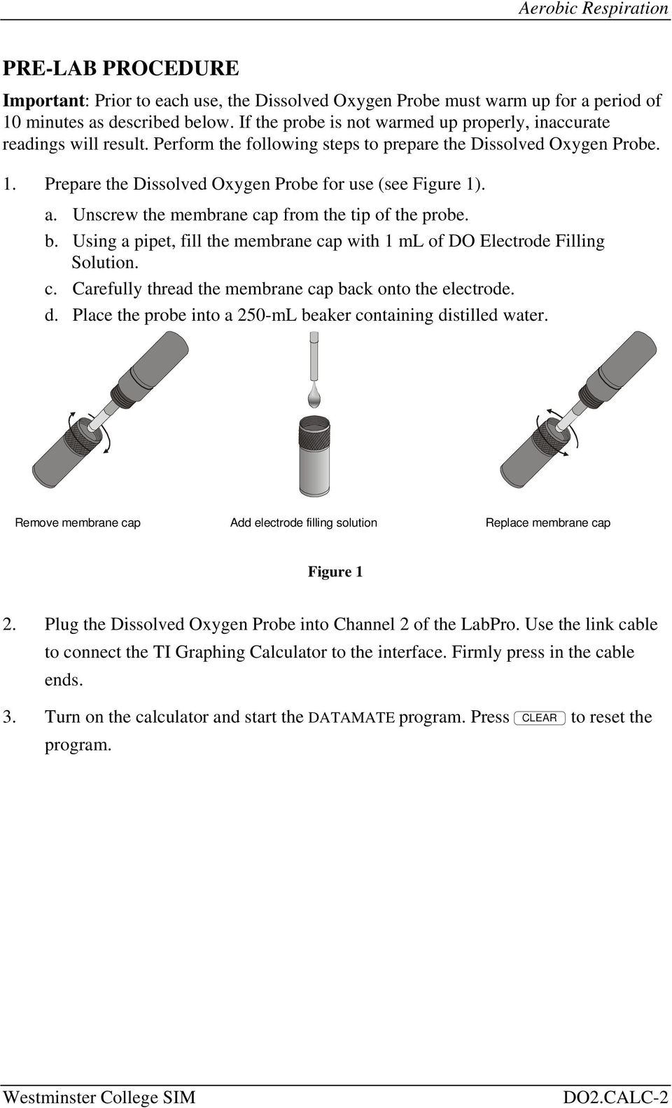 Prepare the Dissolved Oxygen Probe for use (see Figure 1). a. Unscrew the membrane cap from the tip of the probe. b. Using a pipet, fill the membrane cap with 1 ml of DO Electrode Filling Solution. c. Carefully thread the membrane cap back onto the electrode.