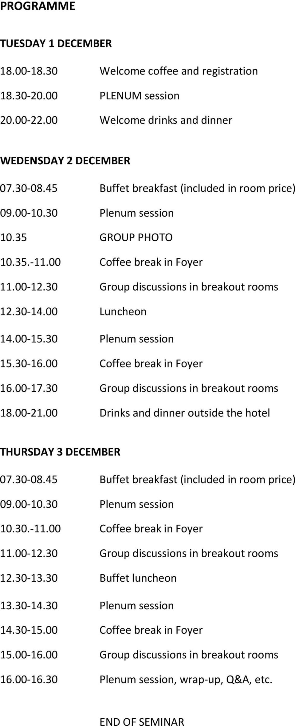 00 15.30 Plenum session 15.30 16.00 Coffee break in Foyer 16.00 17.30 Group discussions in breakout rooms 18.00 21.00 Drinks and dinner outside the hotel THURSDAY 3 DECEMBER 07.30 08.