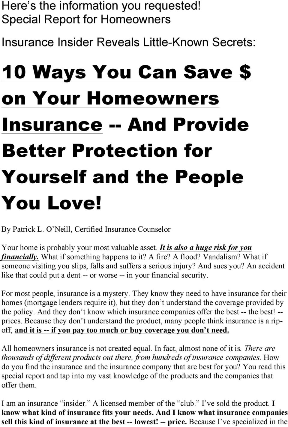 By Patrick L. O Neill, Certified Insurance Counselor Your home is probably your most valuable asset. It is also a huge risk for you financially. What if something happens to it? A fire? A flood?