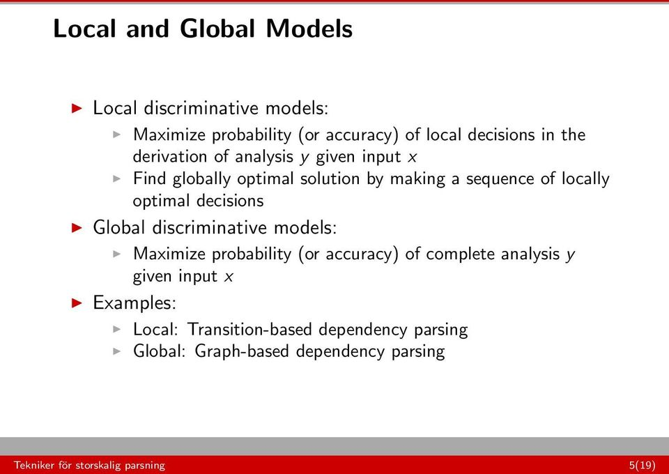 decisions Global discriminative models: Maximize probability (or accuracy) of complete analysis y given input x