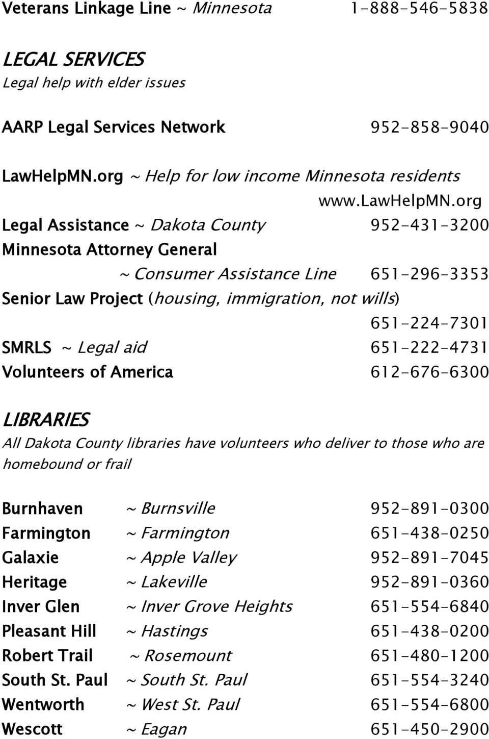 org Legal Assistance ~ Dakota County 952-431-3200 Minnesota Attorney General ~ Consumer Assistance Line 651-296-3353 Senior Law Project (housing, immigration, not wills) 651-224-7301 SMRLS ~ Legal