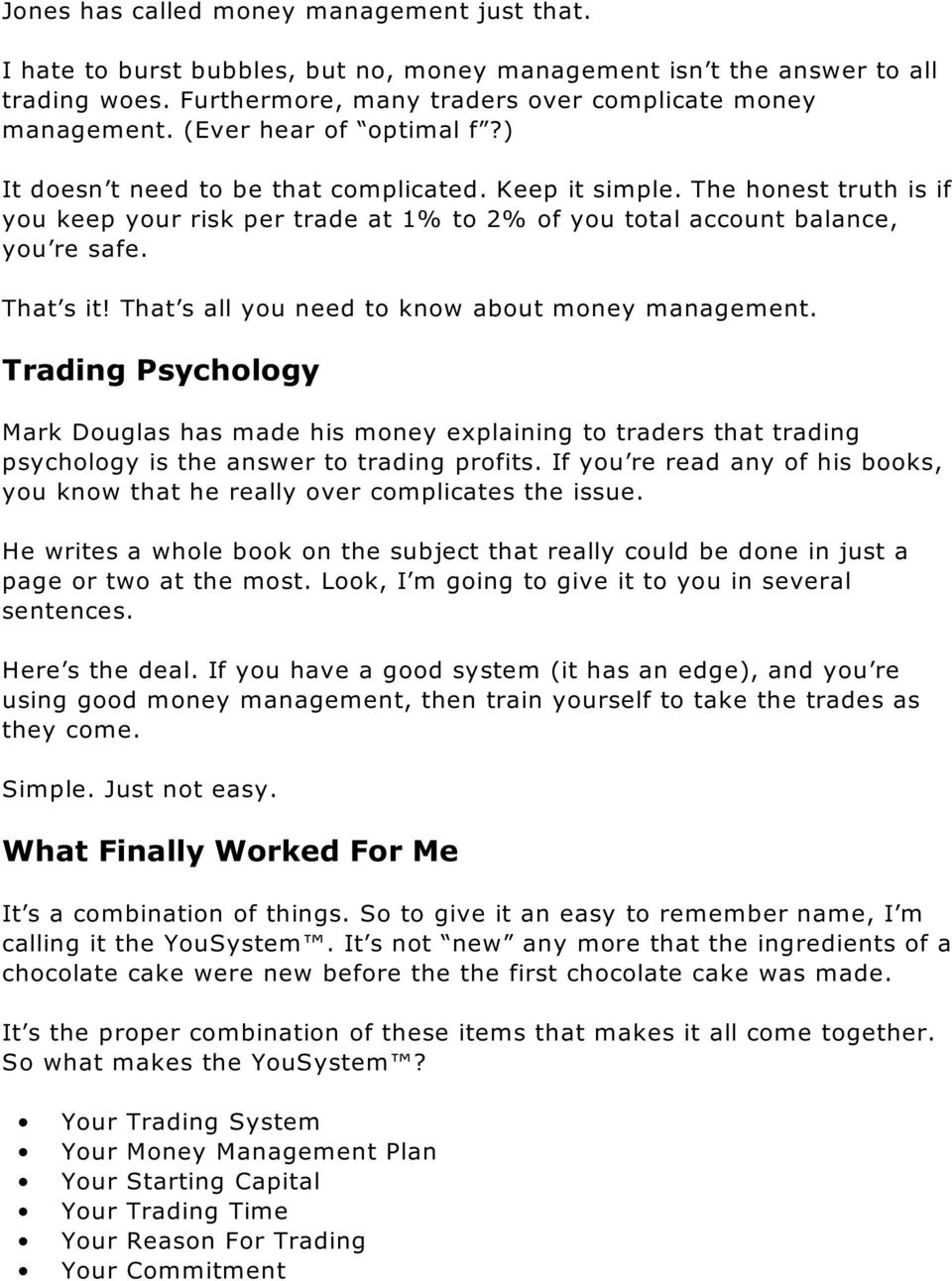 That s all you need to know about money management. Trading Psychology Mark Douglas has made his money explaining to traders that trading psychology is the answer to trading profits.