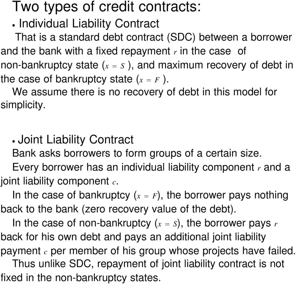 Joint Liability Contract Bank asks borrowers to form groups of a certain size. Every borrower has an individual liability component r and a joint liability component c.