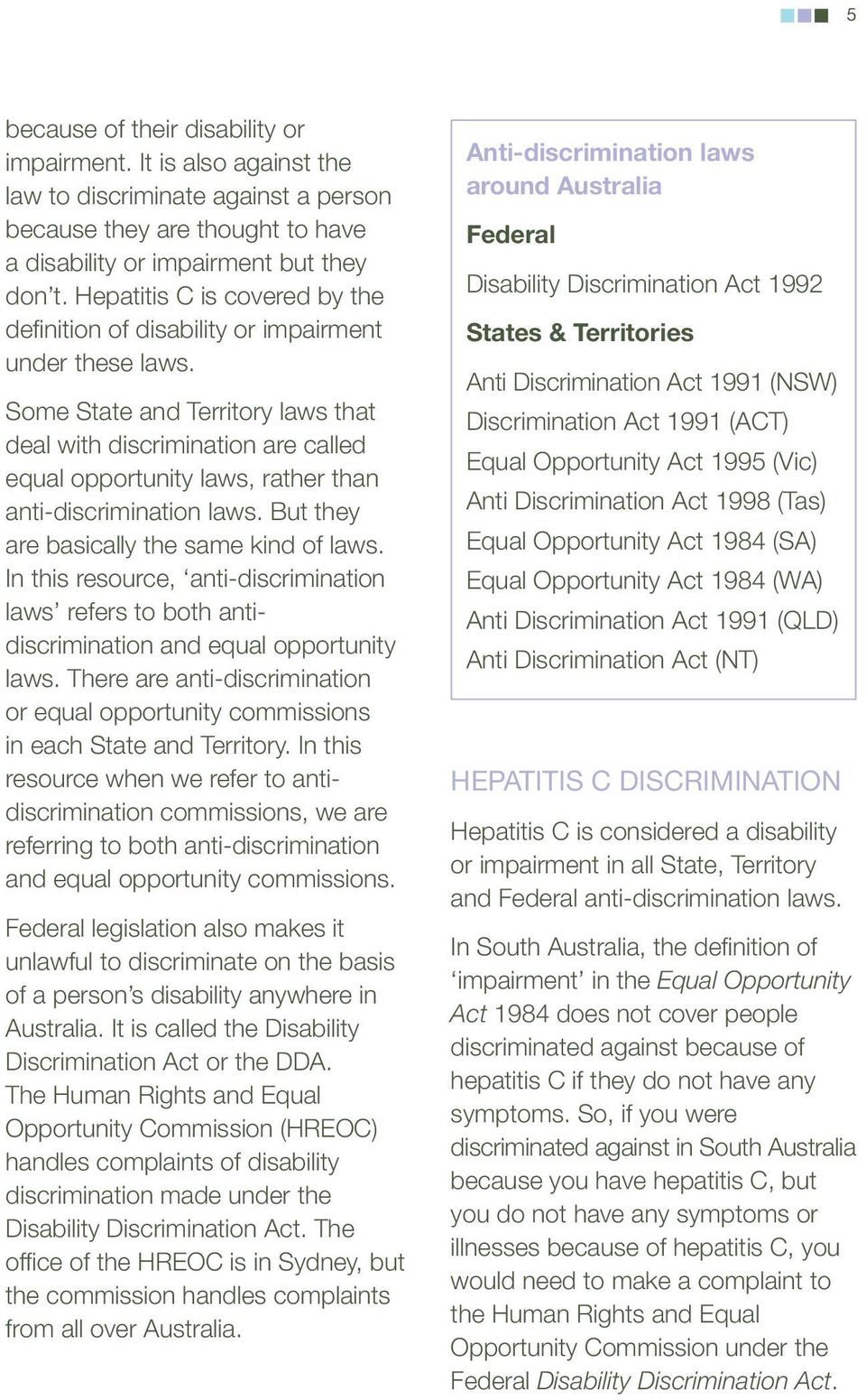 Some State and Territory laws that deal with discrimination are called equal opportunity laws, rather than anti-discrimination laws. But they are basically the same kind of laws.