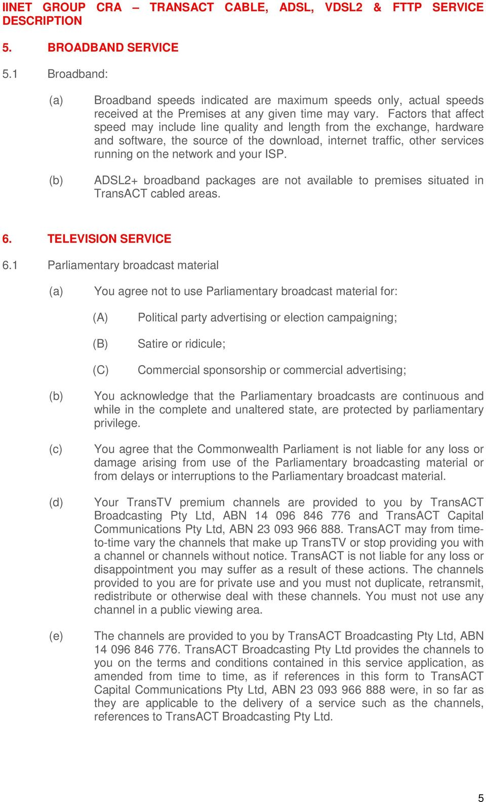 ISP. ADSL2+ broadband packages are not available to premises situated in TransACT cabled areas. 6. TELEVISION SERVICE 6.