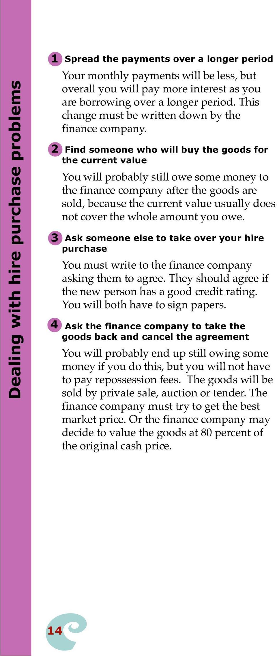 2 Find someone who will buy the goods for the current value You will probably still owe some money to the finance company after the goods are sold, because the current value usually does not cover