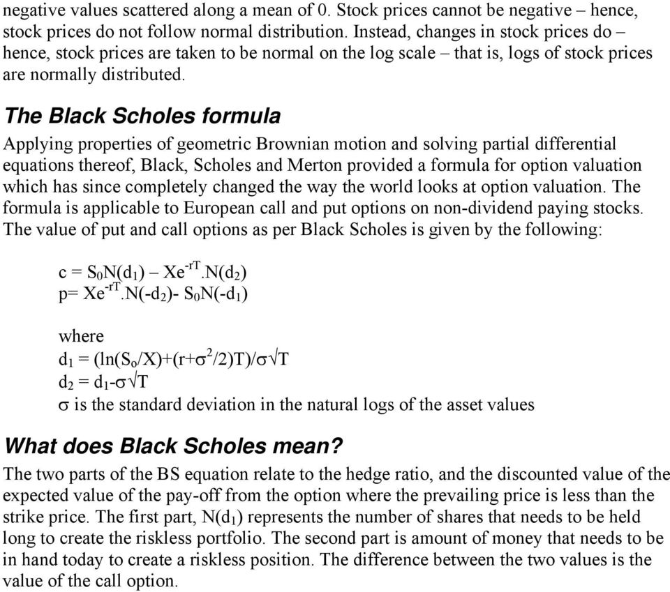 The Black Scholes formula Applying properties of geometric Brownian motion and solving partial differential equations thereof, Black, Scholes and Merton provided a formula for option valuation which
