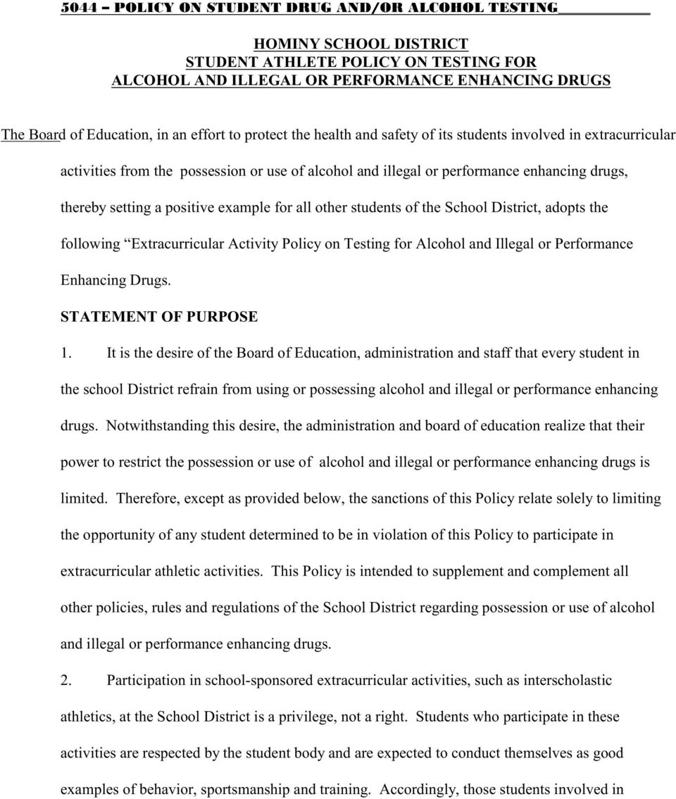 example for all other students of the School District, adopts the following Extracurricular Activity Policy on Testing for Alcohol and Illegal or Performance Enhancing Drugs. STATEMENT OF PURPOSE 1.